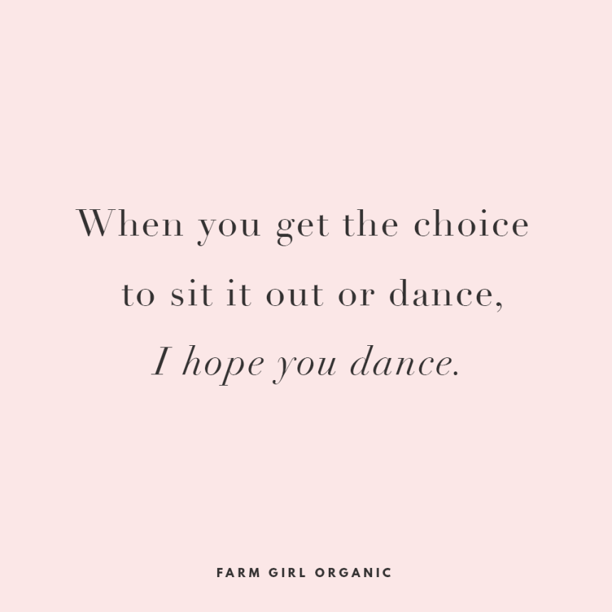When you get the choice to sit it out or dance I hope you dance